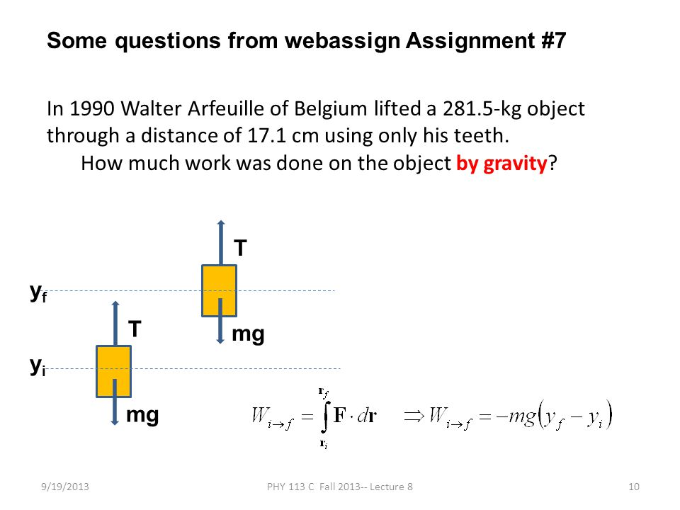 9/19/2013PHY 113 C Fall 2013-- Lecture 810 Some questions from webassign Assignment #7 In 1990 Walter Arfeuille of Belgium lifted a 281.5-kg object through a distance of 17.1 cm using only his teeth.