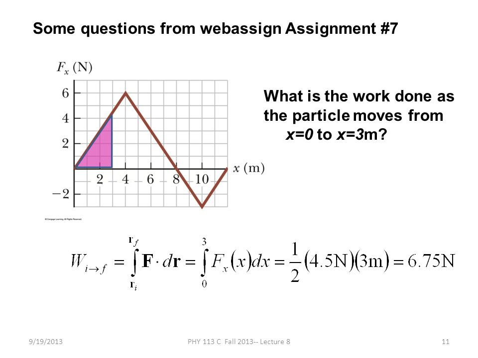9/19/2013PHY 113 C Fall 2013-- Lecture 811 Some questions from webassign Assignment #7 What is the work done as the particle moves from x=0 to x=3m
