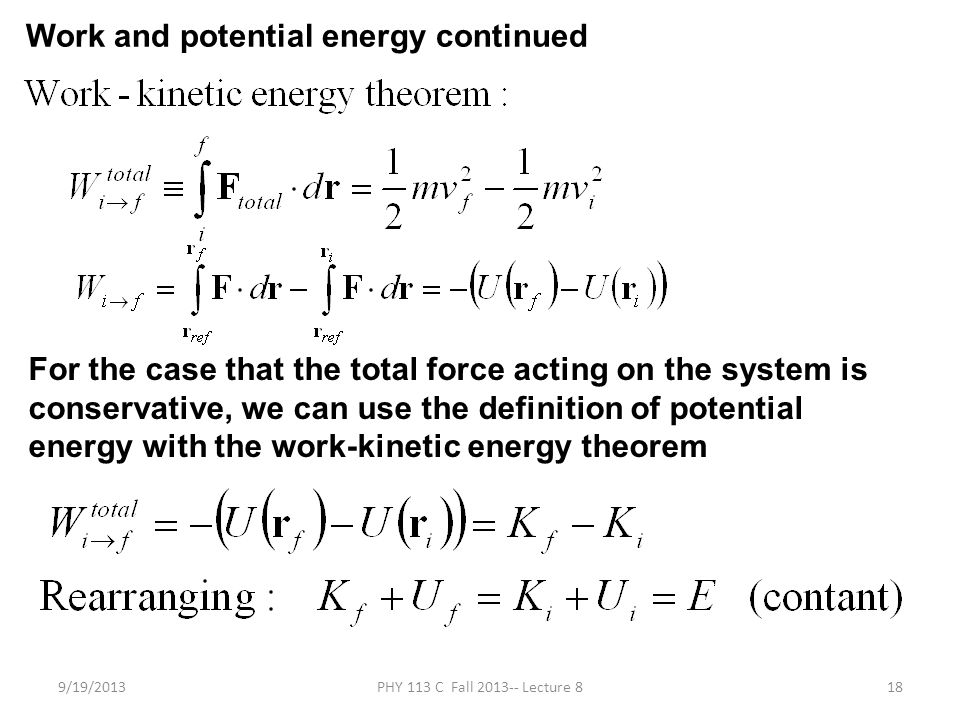 9/19/2013PHY 113 C Fall 2013-- Lecture 818 Work and potential energy continued For the case that the total force acting on the system is conservative, we can use the definition of potential energy with the work-kinetic energy theorem
