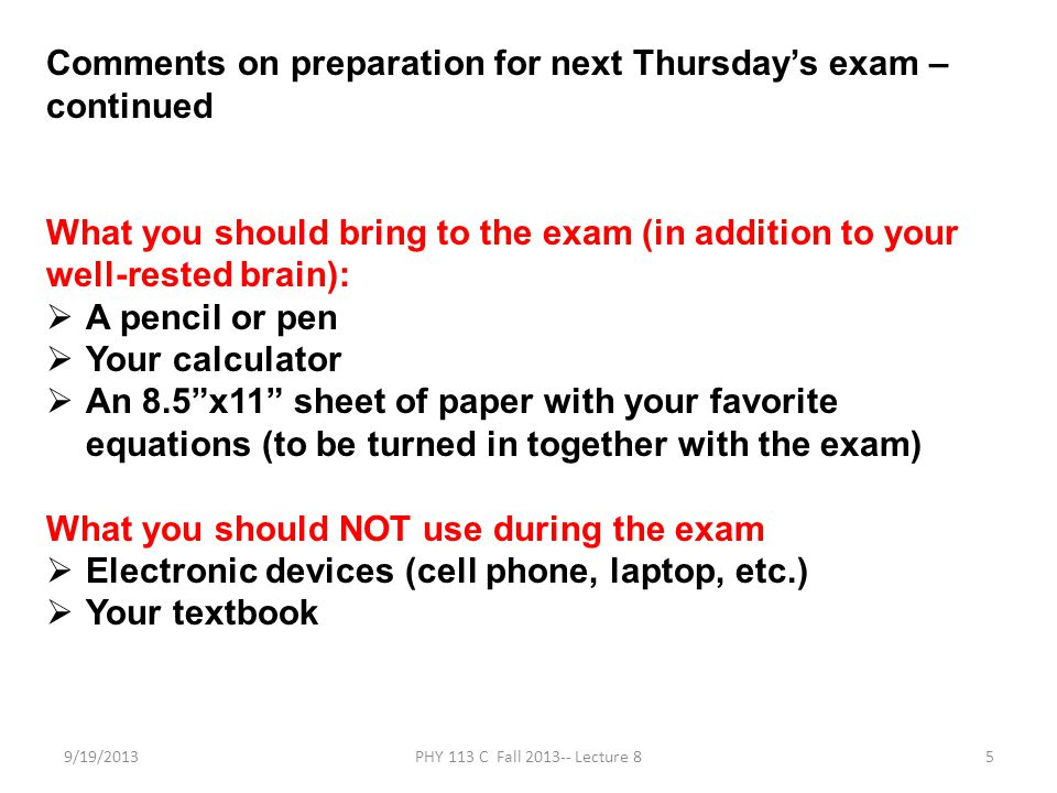 9/19/2013PHY 113 C Fall 2013-- Lecture 85 Comments on preparation for next Thursdays exam – continued What you should bring to the exam (in addition to your well-rested brain): A pencil or pen Your calculator An 8.5x11 sheet of paper with your favorite equations (to be turned in together with the exam) What you should NOT use during the exam Electronic devices (cell phone, laptop, etc.) Your textbook
