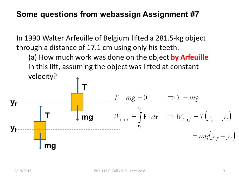 9/19/2013PHY 113 C Fall 2013-- Lecture 89 Some questions from webassign Assignment #7 In 1990 Walter Arfeuille of Belgium lifted a 281.5-kg object through a distance of 17.1 cm using only his teeth.