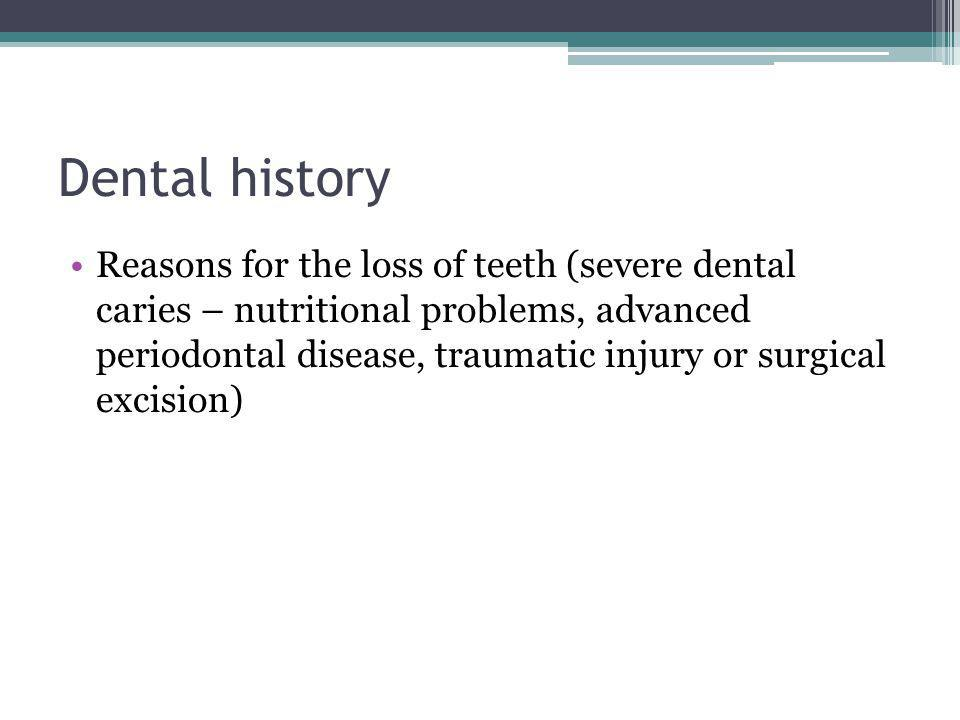 Dental history Reasons for the loss of teeth (severe dental caries – nutritional problems, advanced periodontal disease, traumatic injury or surgical