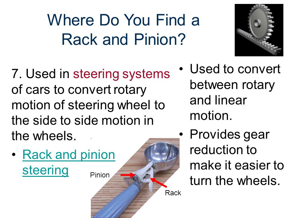 Pinion Where Do You Find a Rack and Pinion? Used to convert between rotary and linear motion. Provides gear reduction to make it easier to turn the wh