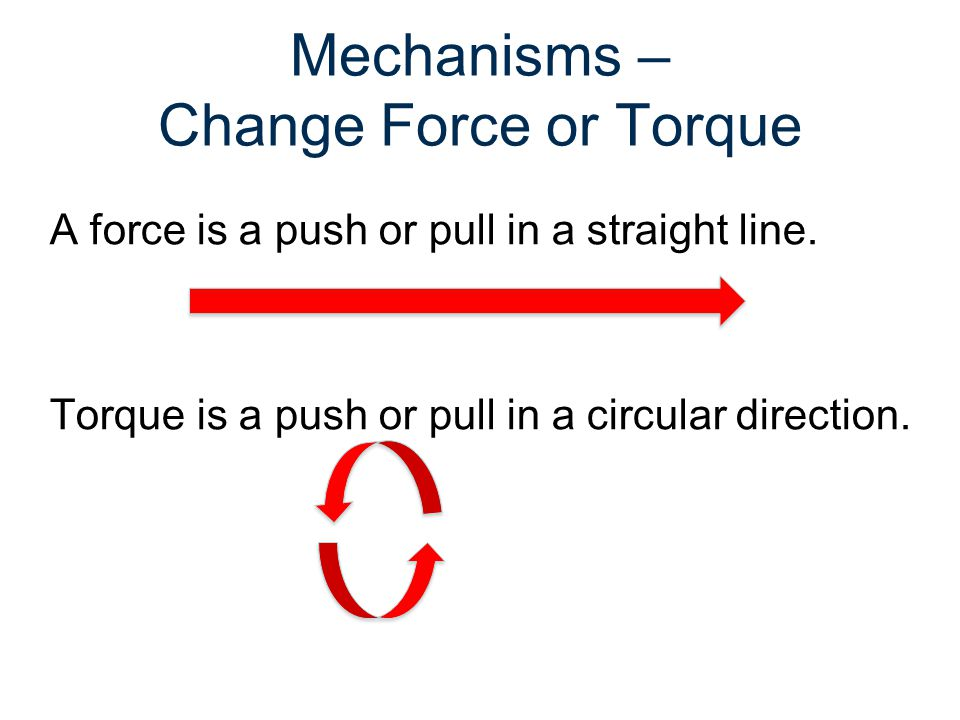 Mechanisms – Change Force or Torque A force is a push or pull in a straight line. Torque is a push or pull in a circular direction.