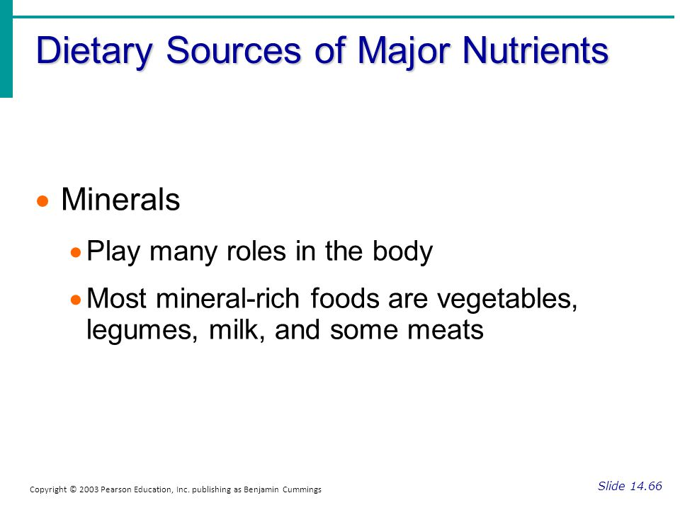 Dietary Sources of Major Nutrients Slide 14.66 Copyright © 2003 Pearson Education, Inc. publishing as Benjamin Cummings Minerals Play many roles in th