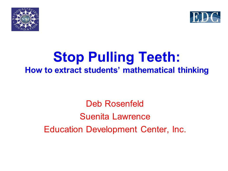 Stop Pulling Teeth: How to extract students mathematical thinking Deb Rosenfeld Suenita Lawrence Education Development Center, Inc.
