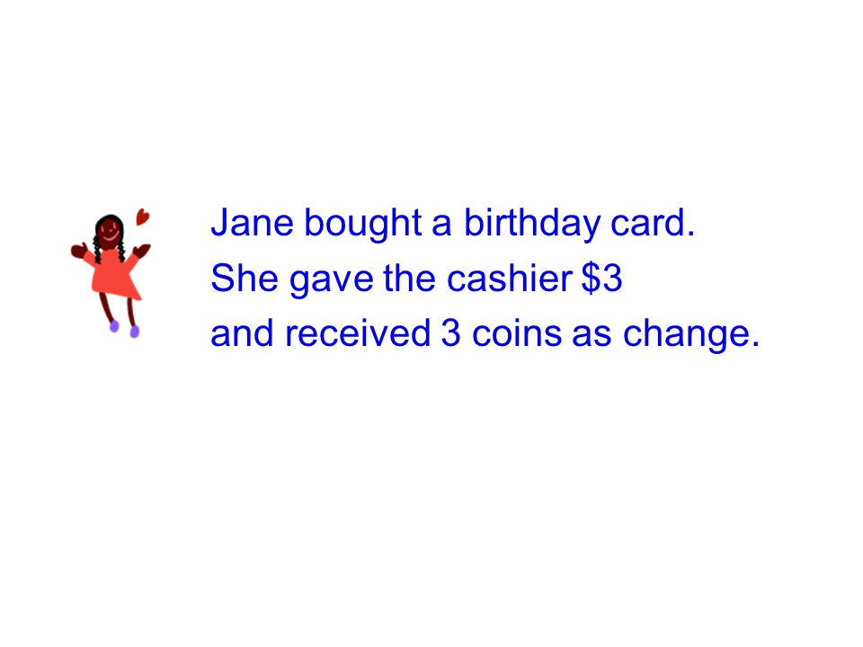 Jane bought a birthday card. She gave the cashier $3 and received 3 coins as change.