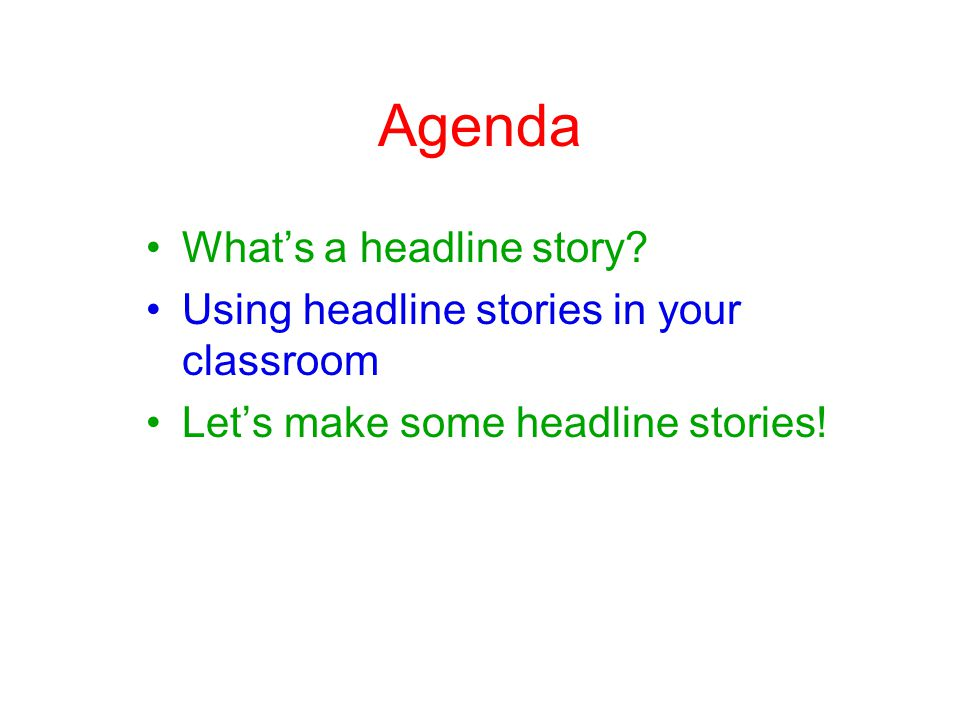 Agenda Whats a headline story.