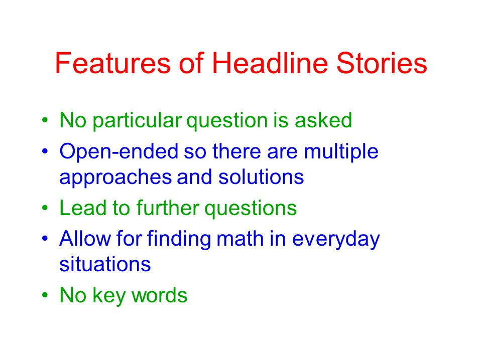 Features of Headline Stories No particular question is asked Open-ended so there are multiple approaches and solutions Lead to further questions Allow for finding math in everyday situations No key words
