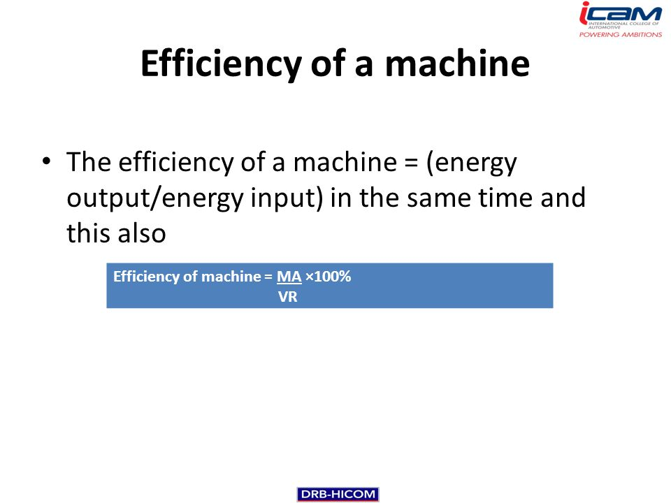 Efficiency of a machine The efficiency of a machine = (energy output/energy input) in the same time and this also Efficiency of machine = MA ×100% VR
