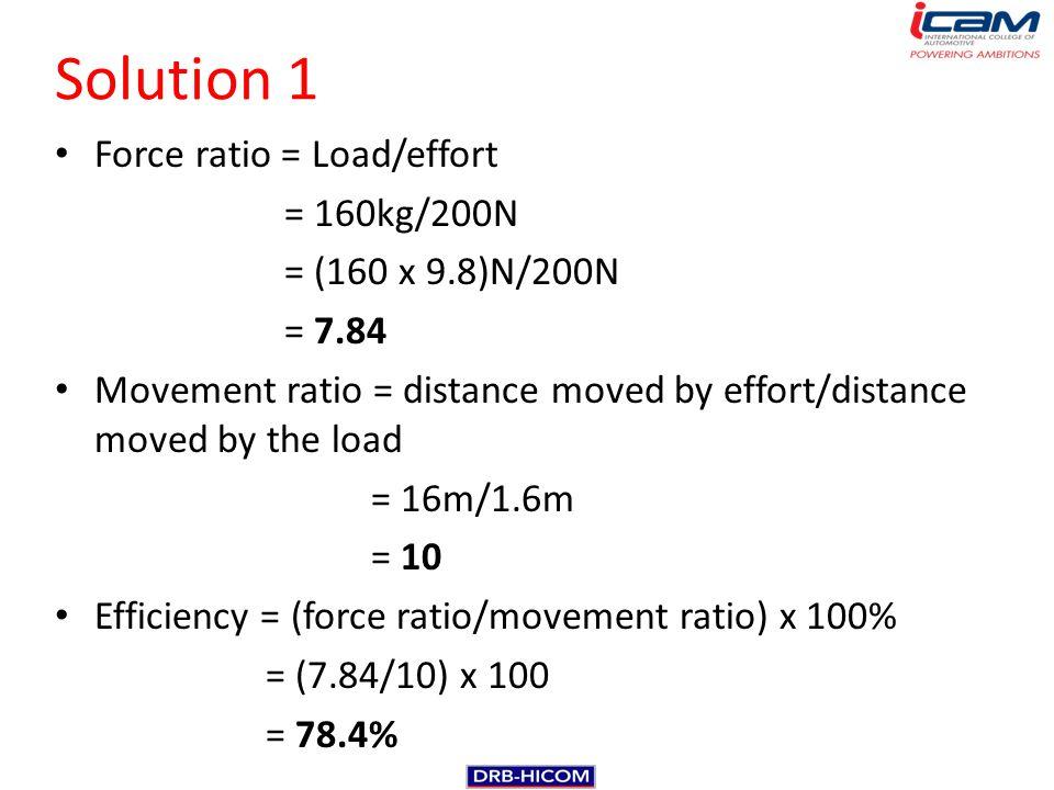 Solution 1 Force ratio = Load/effort = 160kg/200N = (160 x 9.8)N/200N = 7.84 Movement ratio = distance moved by effort/distance moved by the load = 16