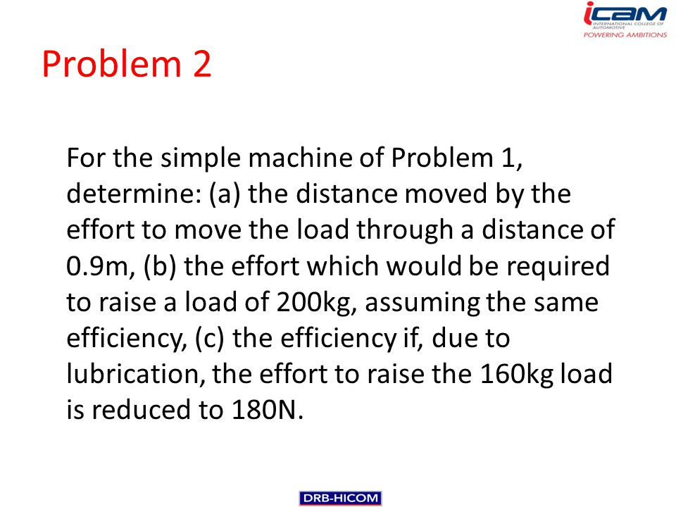 Problem 2 For the simple machine of Problem 1, determine: (a) the distance moved by the effort to move the load through a distance of 0.9m, (b) the ef