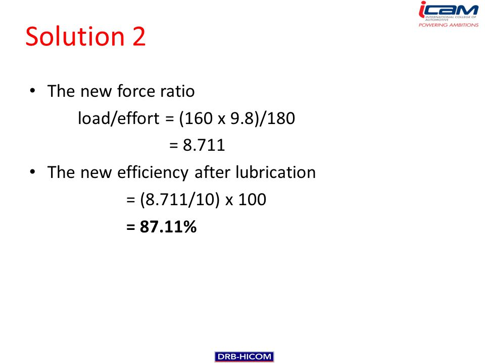 Solution 2 The new force ratio load/effort = (160 x 9.8)/180 = 8.711 The new efficiency after lubrication = (8.711/10) x 100 = 87.11%