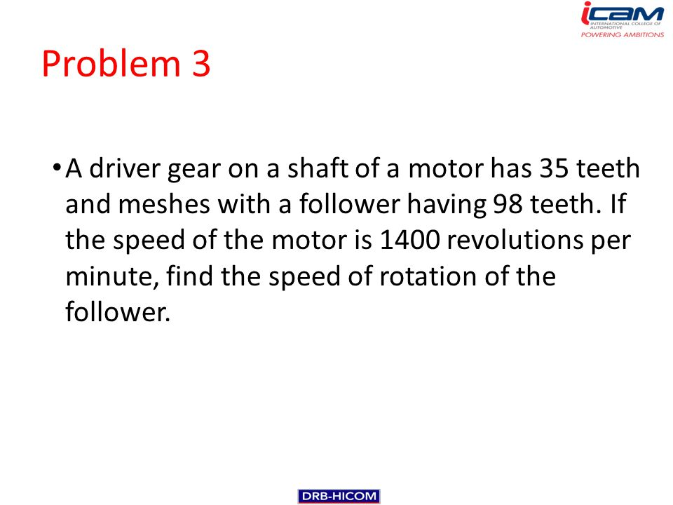 Problem 3 A driver gear on a shaft of a motor has 35 teeth and meshes with a follower having 98 teeth. If the speed of the motor is 1400 revolutions p