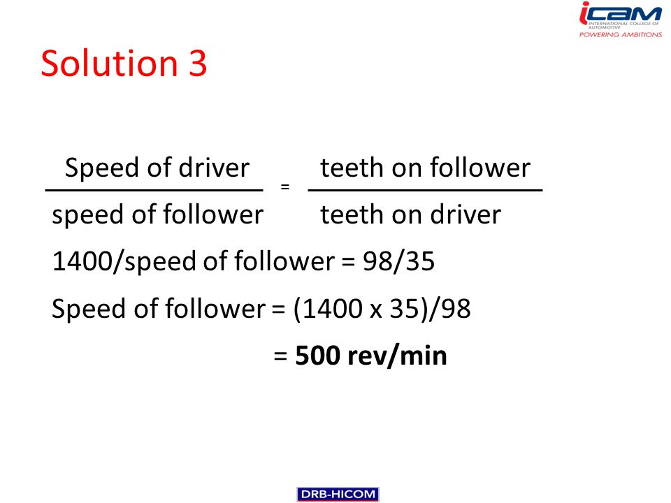 Solution 3 Speed of driverteeth on follower speed of followerteeth on driver 1400/speed of follower = 98/35 Speed of follower = (1400 x 35)/98 = 500 r