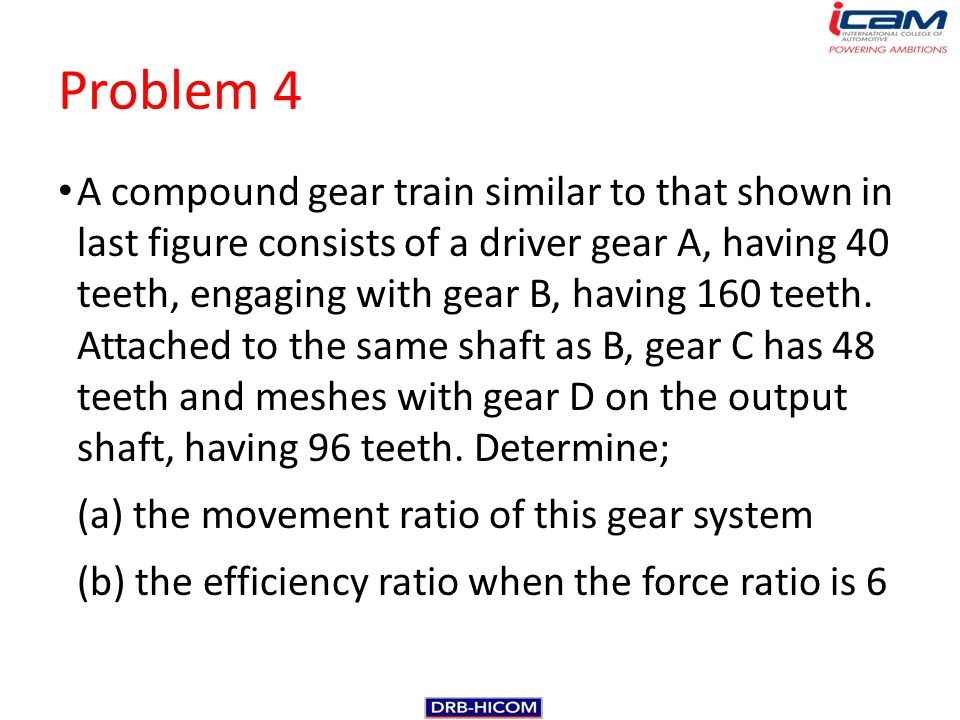 Problem 4 A compound gear train similar to that shown in last figure consists of a driver gear A, having 40 teeth, engaging with gear B, having 160 te
