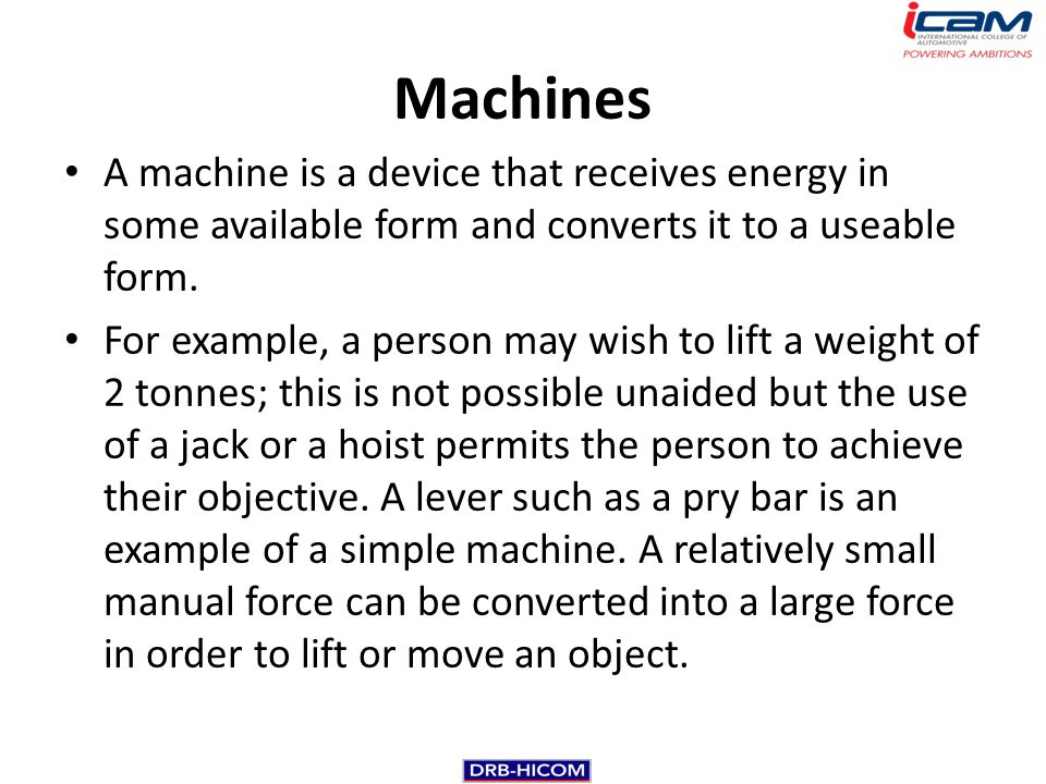 A machine is a device that receives energy in some available form and converts it to a useable form. For example, a person may wish to lift a weight o