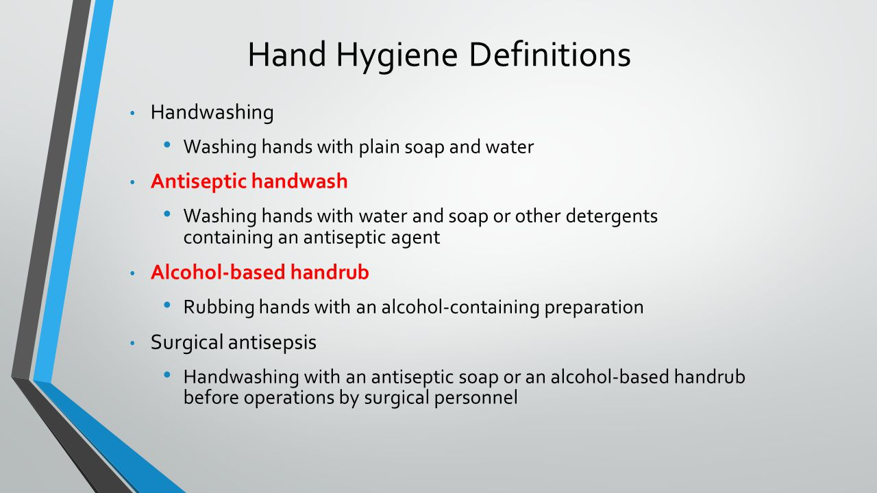 Hand Hygiene Definitions Handwashing Washing hands with plain soap and water Antiseptic handwash Washing hands with water and soap or other detergents