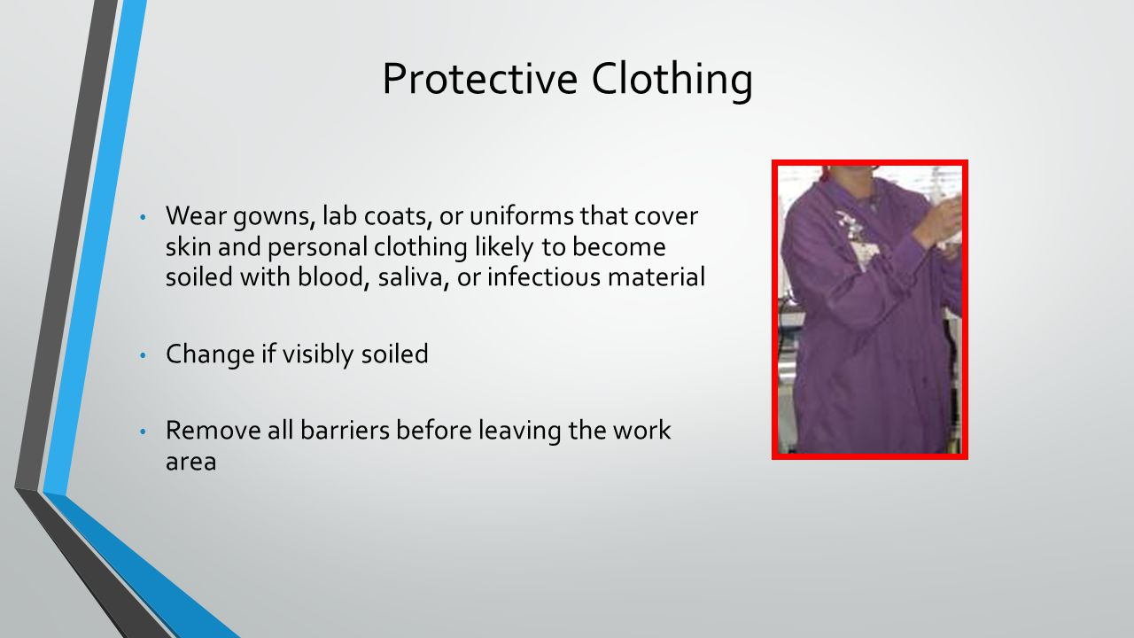 Protective Clothing Wear gowns, lab coats, or uniforms that cover skin and personal clothing likely to become soiled with blood, saliva, or infectious