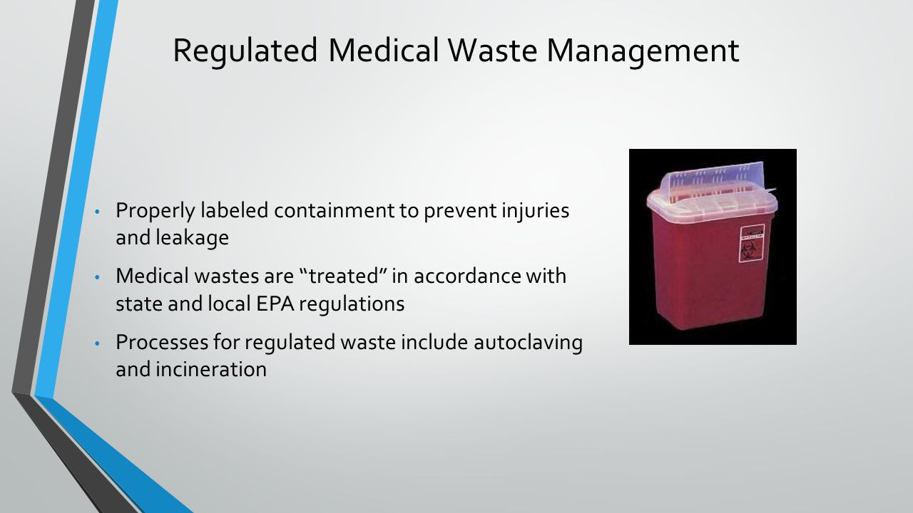 Regulated Medical Waste Management Properly labeled containment to prevent injuries and leakage Medical wastes are treated in accordance with state an