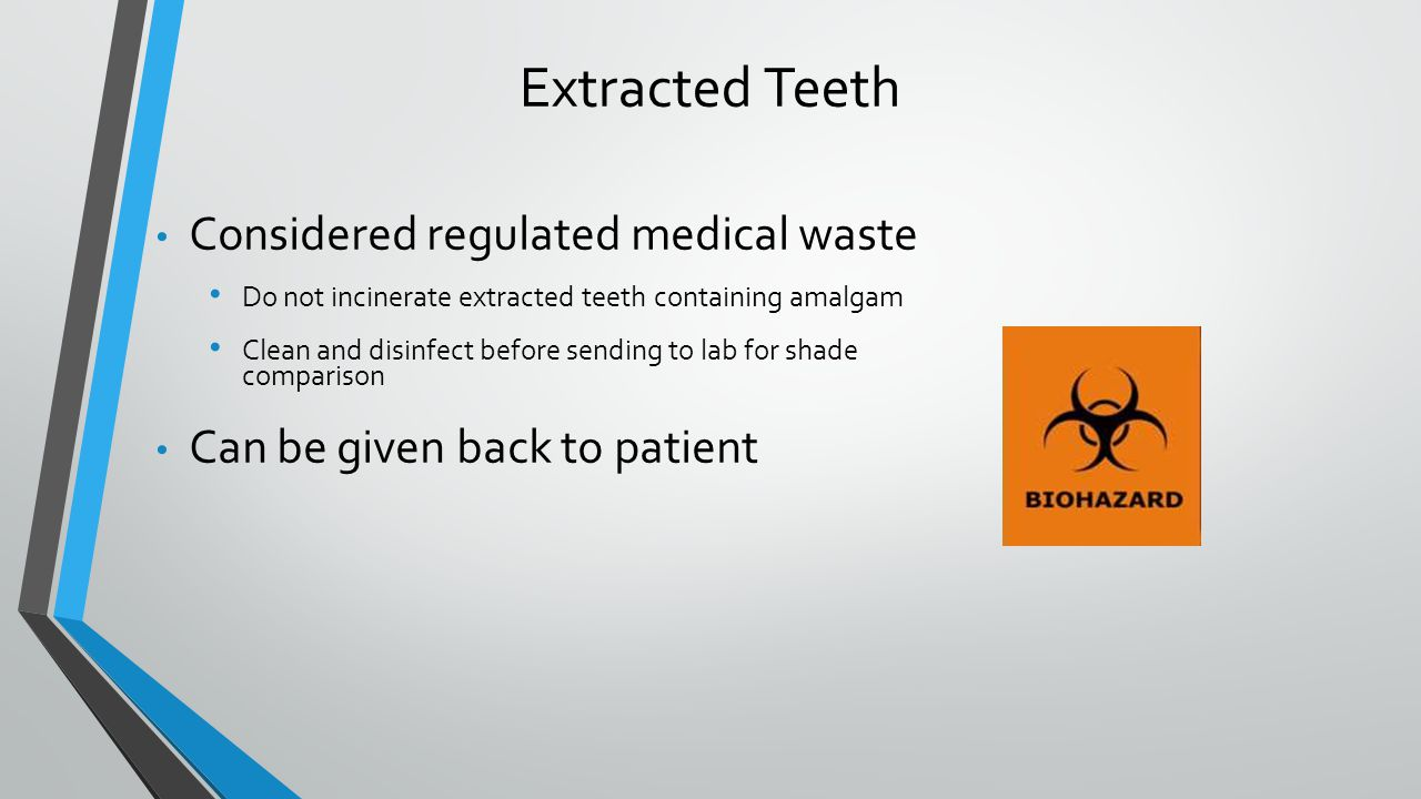 Considered regulated medical waste Do not incinerate extracted teeth containing amalgam Clean and disinfect before sending to lab for shade comparison