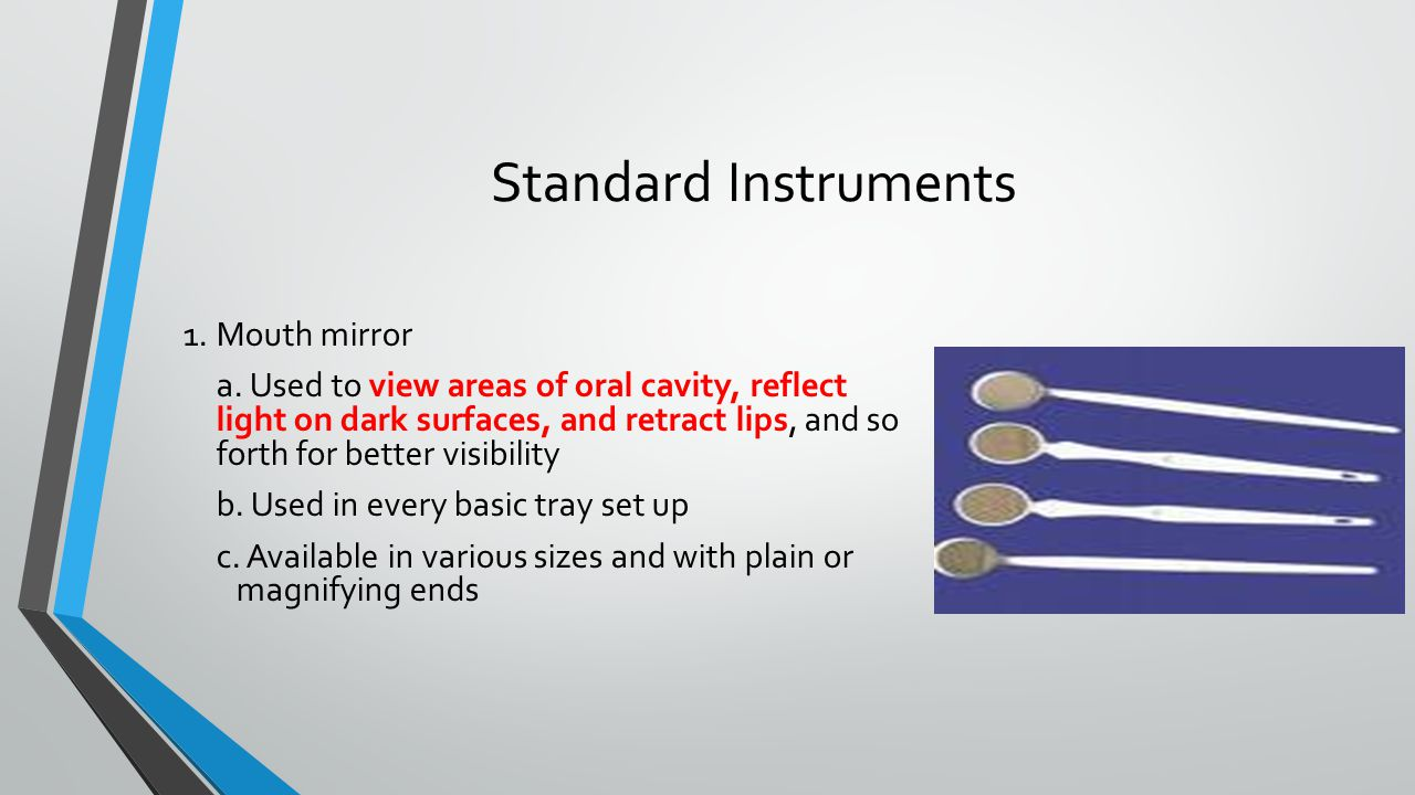 Standard Instruments 1.Mouth mirror a. Used to view areas of oral cavity, reflect light on dark surfaces, and retract lips, and so forth for better vi