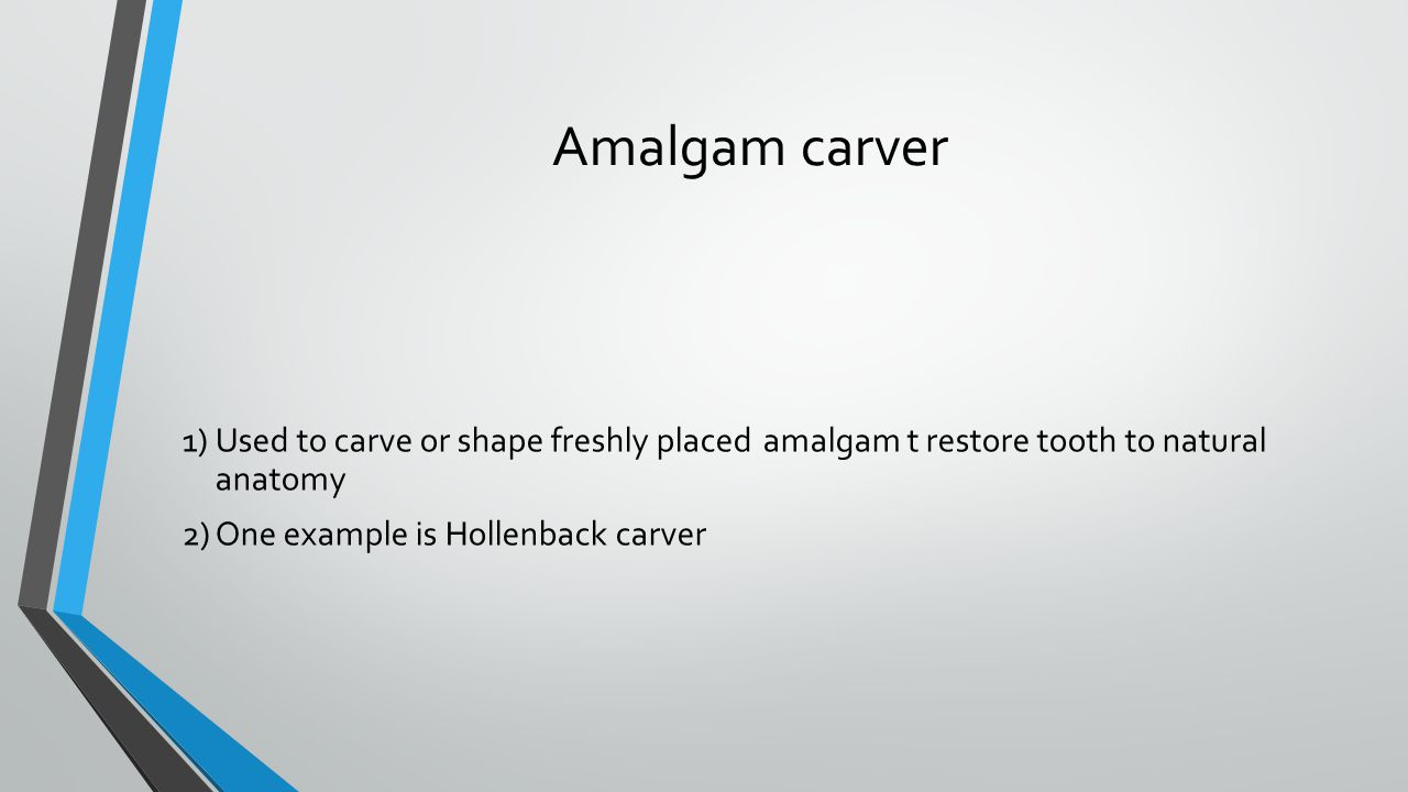 Amalgam carver 1)Used to carve or shape freshly placed amalgam t restore tooth to natural anatomy 2)One example is Hollenback carver