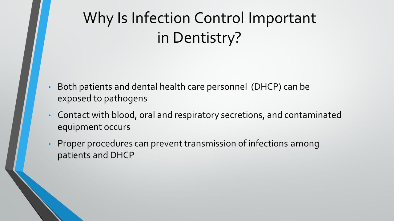 Why Is Infection Control Important in Dentistry? Both patients and dental health care personnel (DHCP) can be exposed to pathogens Contact with blood,