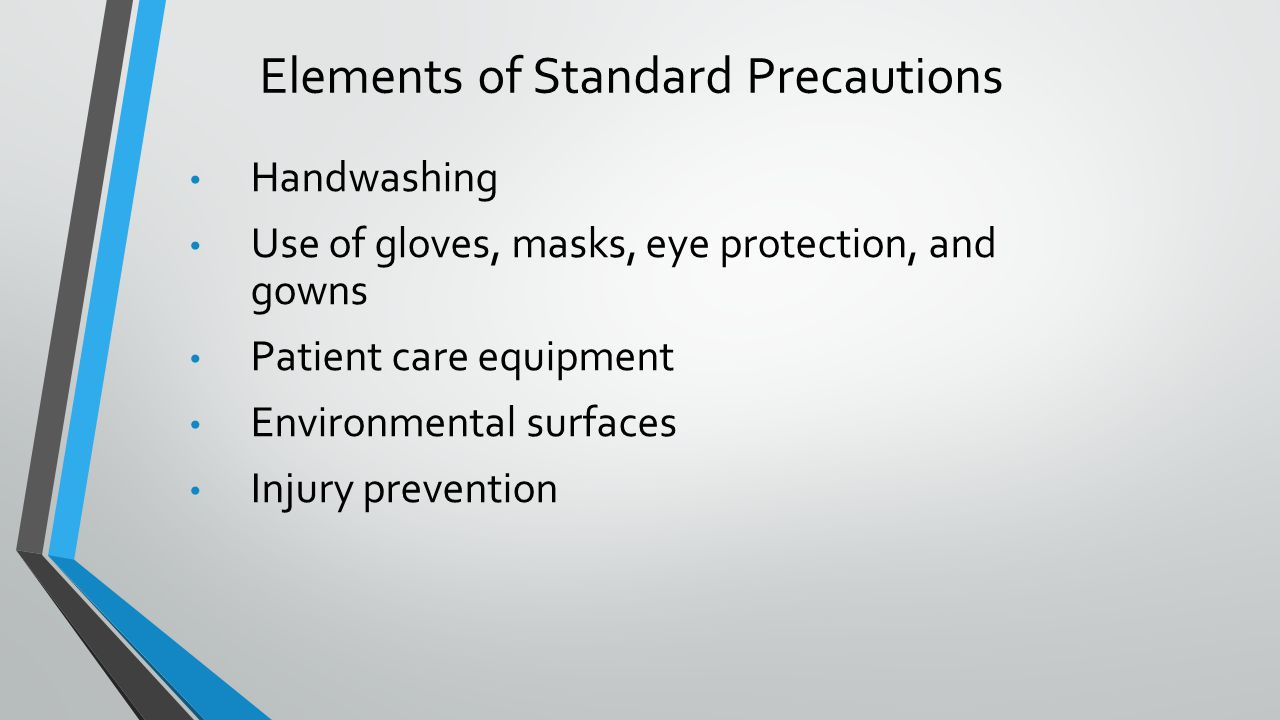 Elements of Standard Precautions Handwashing Use of gloves, masks, eye protection, and gowns Patient care equipment Environmental surfaces Injury prev