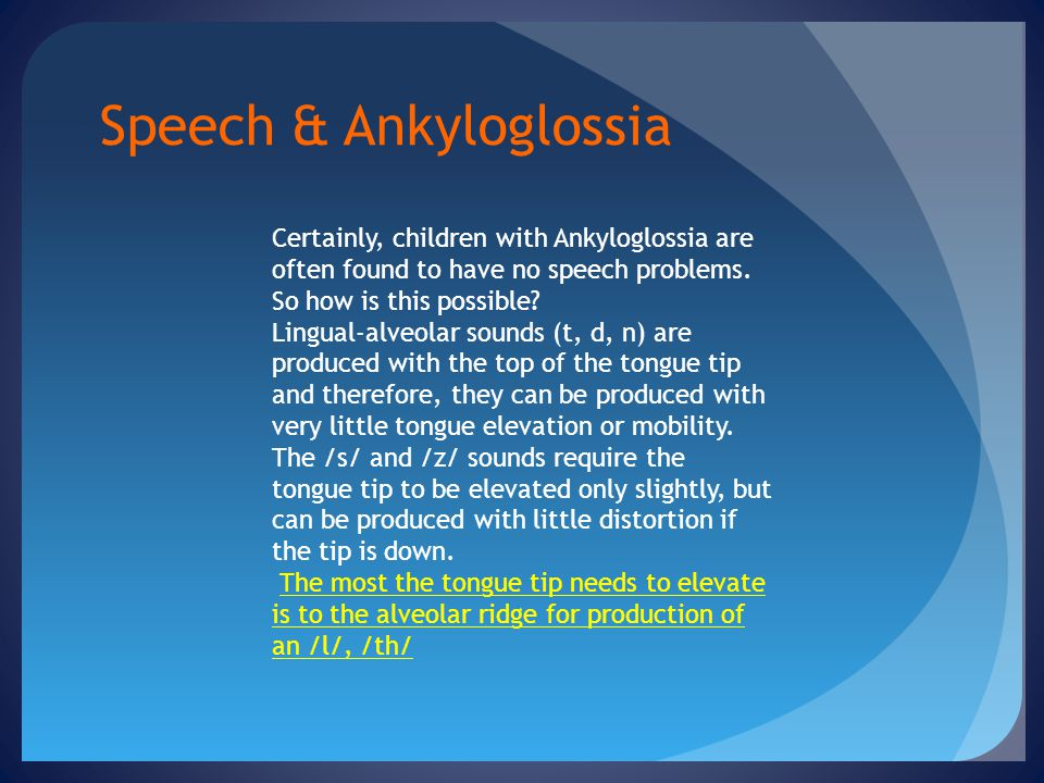 Speech & Ankyloglossia Certainly, children with Ankyloglossia are often found to have no speech problems. So how is this possible? Lingual-alveolar so