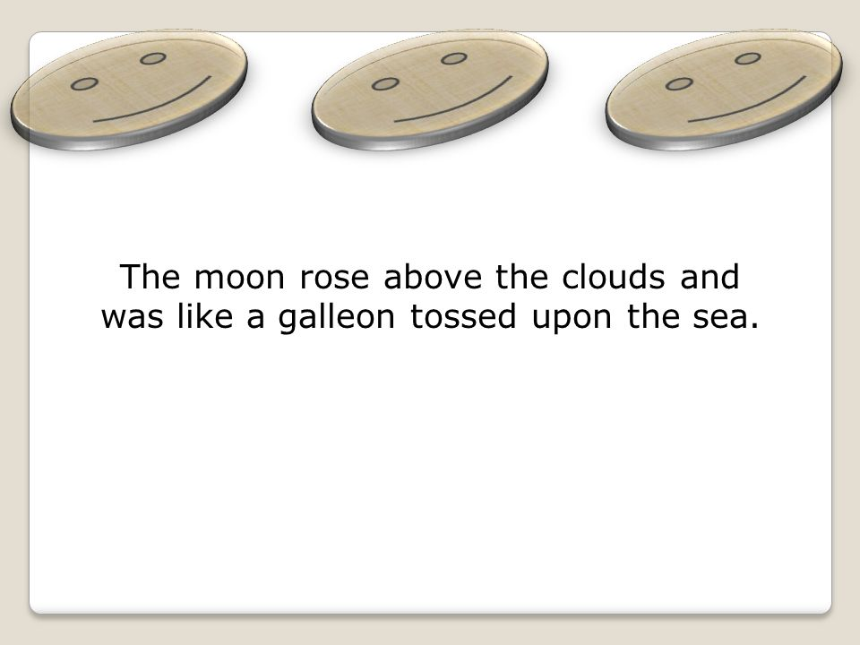 The moon rose above the clouds and was like a galleon tossed upon the sea.