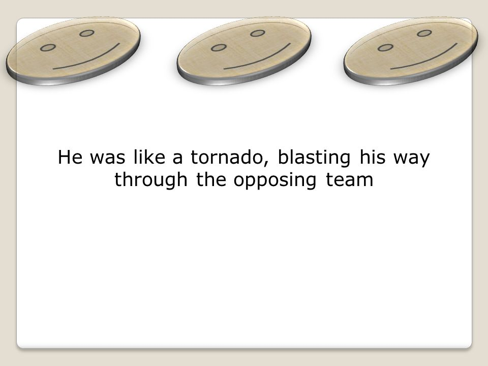 He was like a tornado, blasting his way through the opposing team