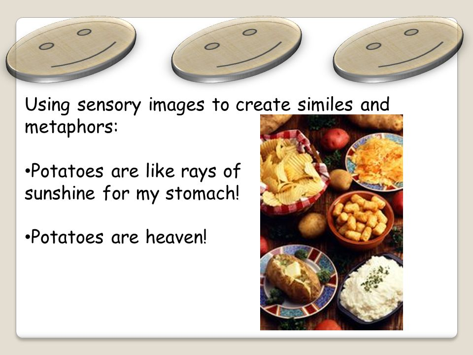Using sensory images to create similes and metaphors: Potatoes are like rays of sunshine for my stomach.