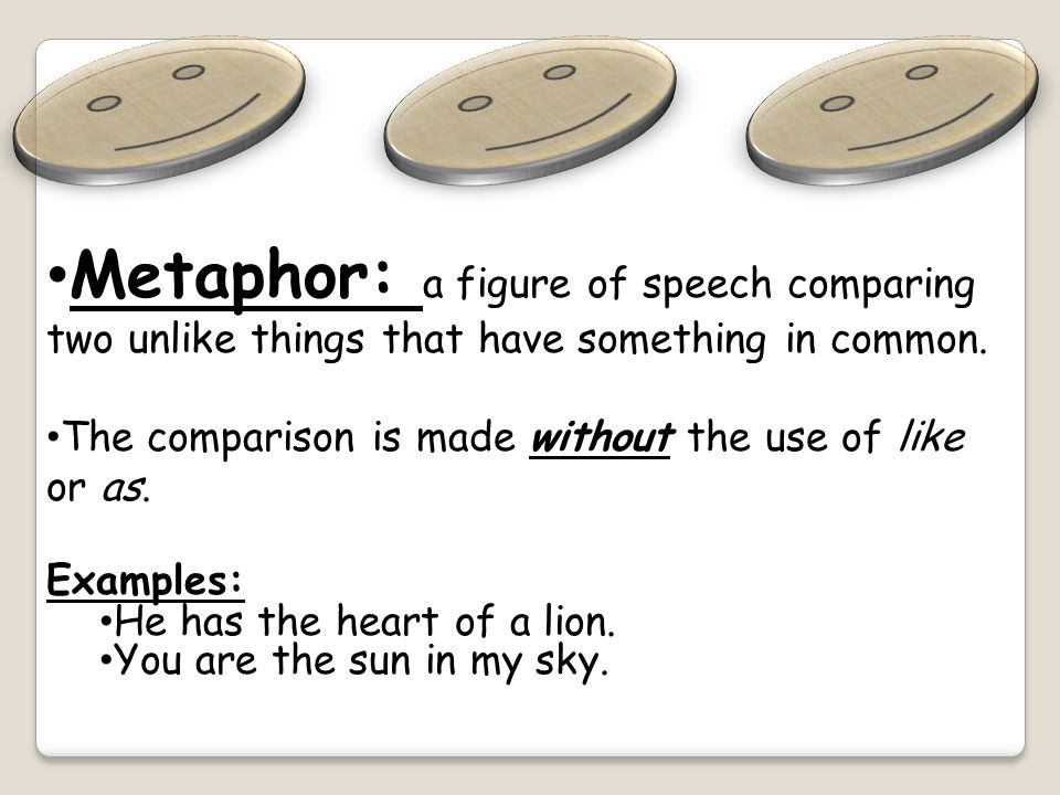 Metaphor: a figure of speech comparing two unlike things that have something in common.