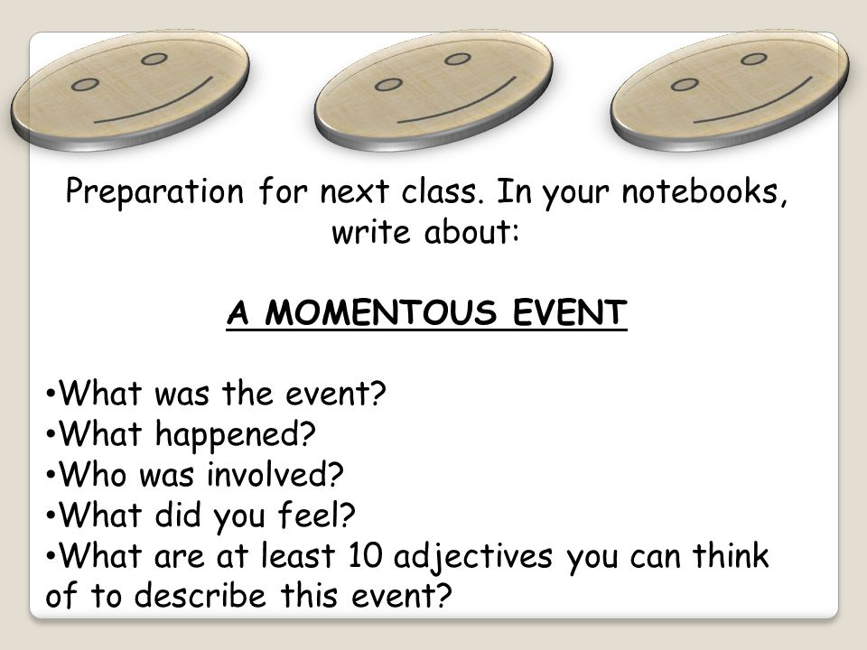 Preparation for next class. In your notebooks, write about: A MOMENTOUS EVENT What was the event.