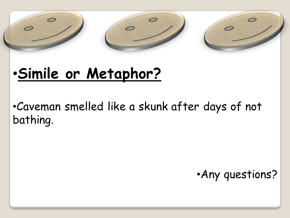 Simile or Metaphor? Caveman smelled like a skunk after days of not bathing. Any questions?