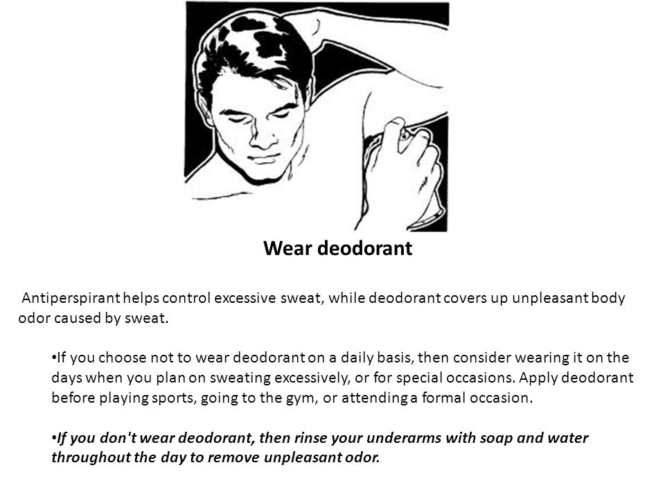 Wear deodorant Antiperspirant helps control excessive sweat, while deodorant covers up unpleasant body odor caused by sweat. If you choose not to wear