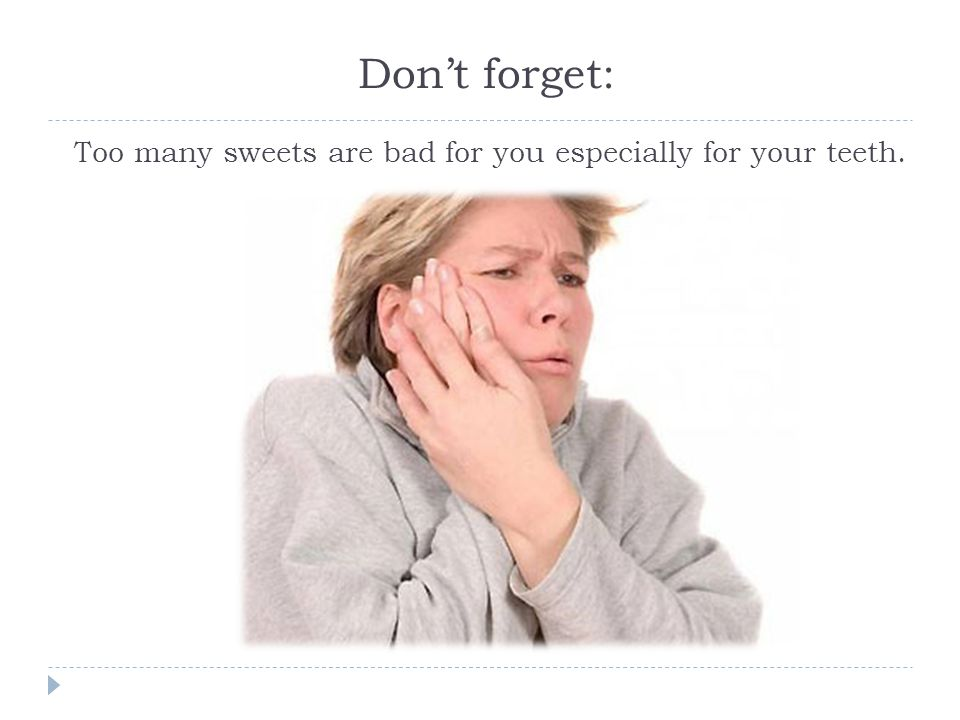 Dont forget: Too many sweets are bad for you especially for your teeth.