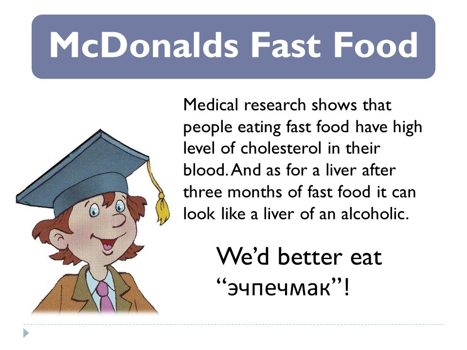 McDonalds Fast Food Medical research shows that people eating fast food have high level of cholesterol in their blood. And as for a liver after three