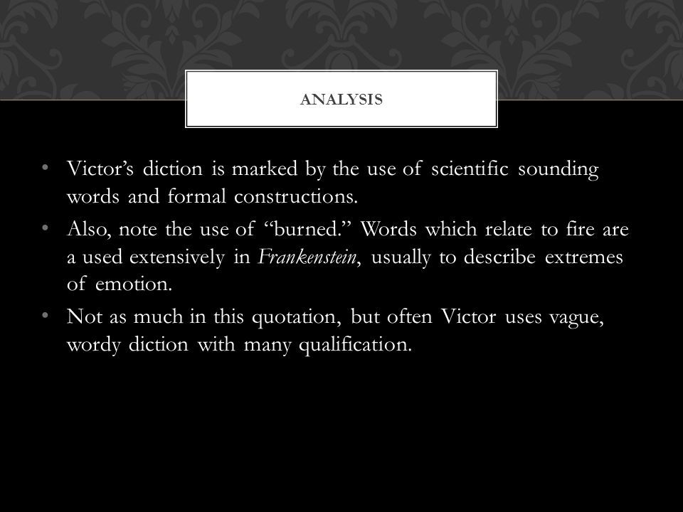 Victors diction is marked by the use of scientific sounding words and formal constructions.