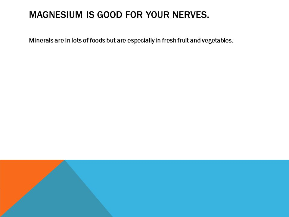 MAGNESIUM IS GOOD FOR YOUR NERVES.