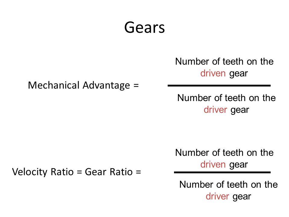 Gears Mechanical Advantage = Number of teeth on the driven gear Number of teeth on the driver gear Velocity Ratio = Gear Ratio = Number of teeth on the driven gear Number of teeth on the driver gear