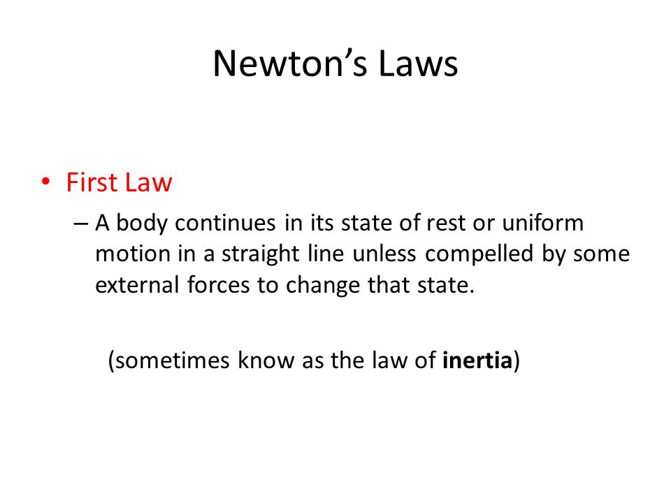 Newtons Laws First Law – A body continues in its state of rest or uniform motion in a straight line unless compelled by some external forces to change that state.