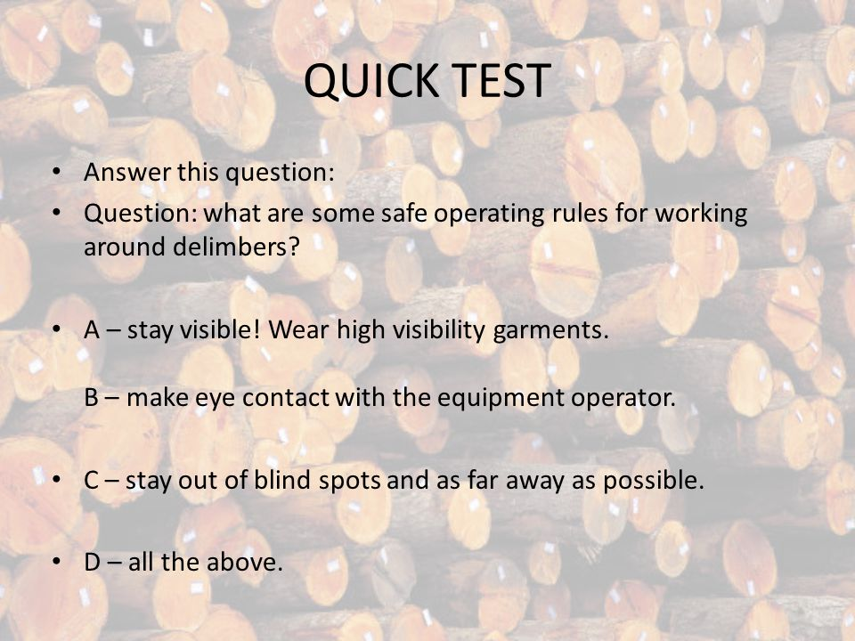 QUICK TEST Answer this question: Question: what are some safe operating rules for working around delimbers.