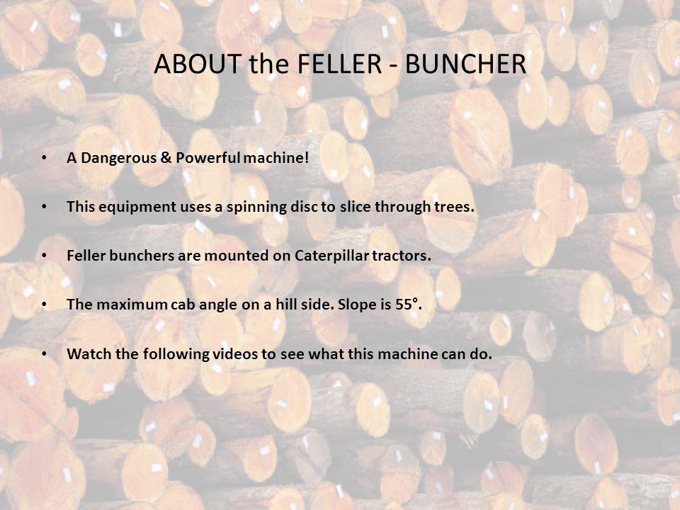ABOUT the FELLER - BUNCHER A Dangerous & Powerful machine.