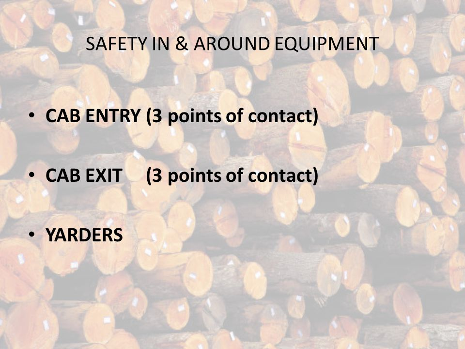 SAFETY IN & AROUND EQUIPMENT CAB ENTRY (3 points of contact) CAB EXIT (3 points of contact) YARDERS
