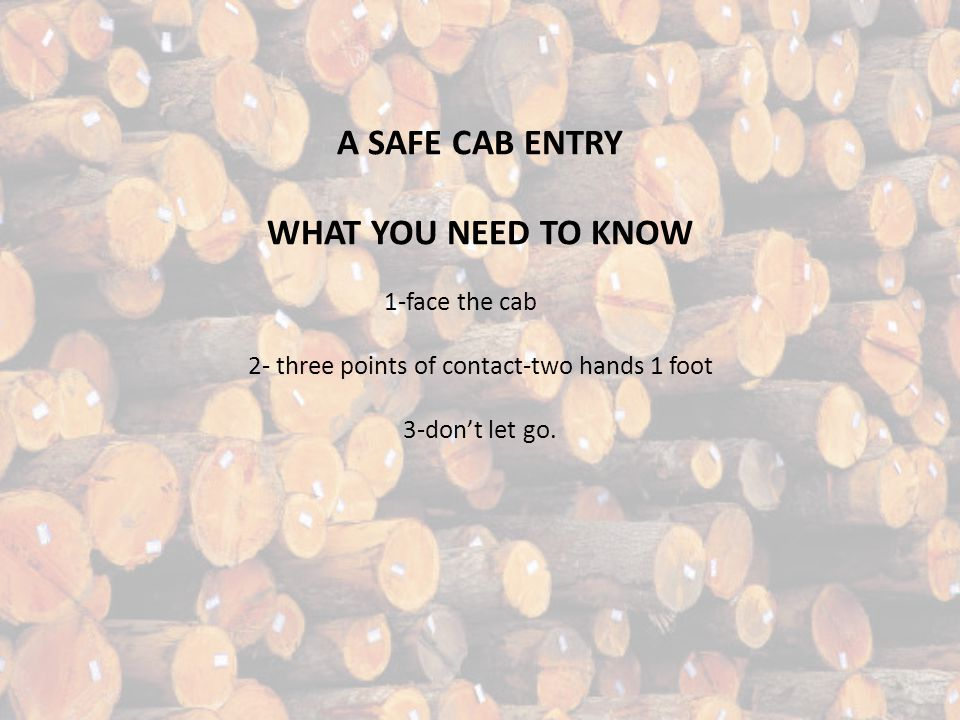 A SAFE CAB ENTRY WHAT YOU NEED TO KNOW 1-face the cab 2- three points of contact-two hands 1 foot 3-dont let go.
