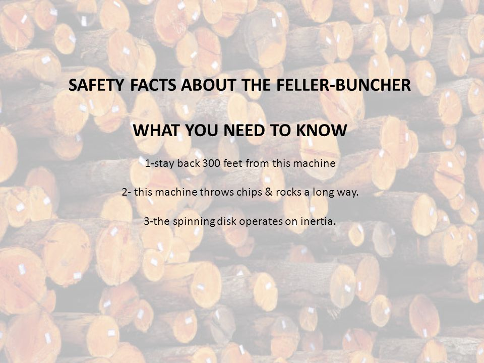 SAFETY FACTS ABOUT THE FELLER-BUNCHER WHAT YOU NEED TO KNOW 1-stay back 300 feet from this machine 2- this machine throws chips & rocks a long way.