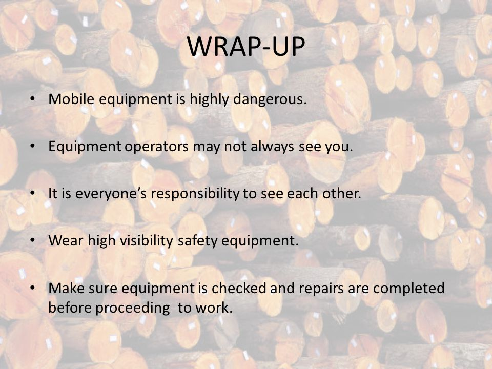 WRAP-UP Mobile equipment is highly dangerous. Equipment operators may not always see you.