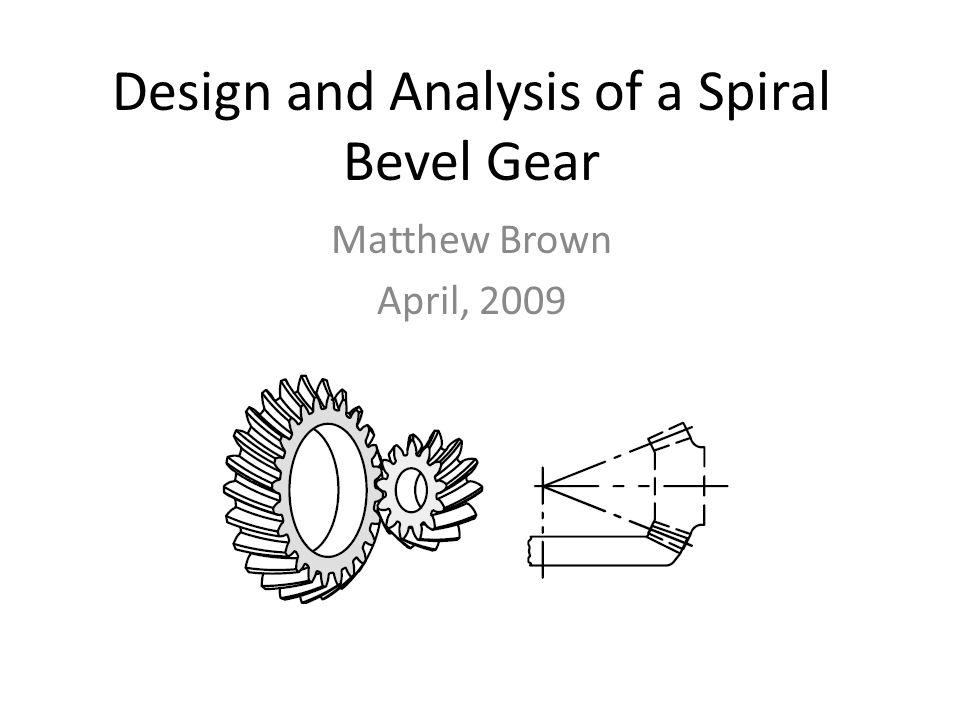 Design and Analysis of a Spiral Bevel Gear Matthew Brown April, 2009
